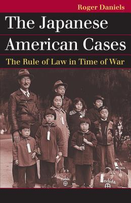The Japanese American Cases: The Rule of Law in Time of War  by  Roger Daniels