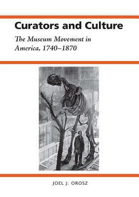Curators and Culture: The Museum Movement in America, 1740-1870 Joel Orosz