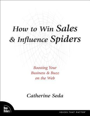 How to Win Sales & Influence Spiders: Boosting Your Business & Buzz on the Web  by  Catherine Seda