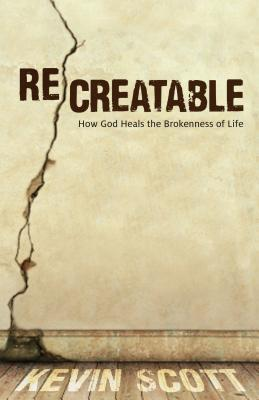 Recreatable: How God Heals the Brokenness of Life  by  Kevin   Scott