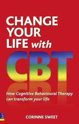 Change Your Life With Cbt: How Cognitive Behavioural Therapy Can Transform Your Life  by  Corinne Sweet