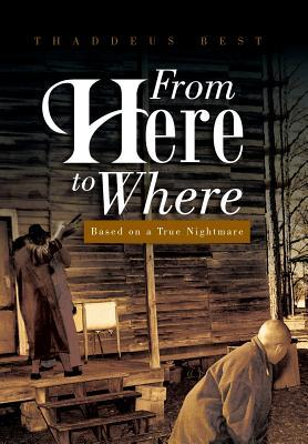From Here to Where: Based on a True Nightmare  by  Thaddeus Best