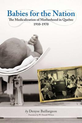 Babies for the Nation: The Medicalization of Motherhood in Quebec, 1910-1970  by  Denyse Baillargeon