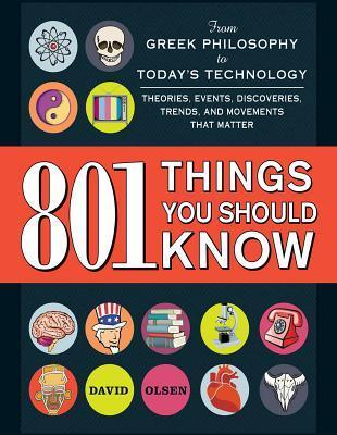 801 Things You Should Know: From Greek Philosophy to Todays Technology, Theories, Events, Discoveries, Trends, and Movements That Matter  by  David Olsen