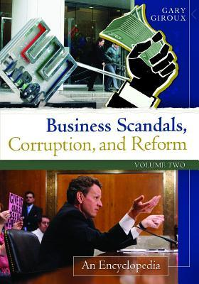 Business Scandals, Corruption, and Reform [2 Volumes]: An Encyclopedia Gary A Giroux