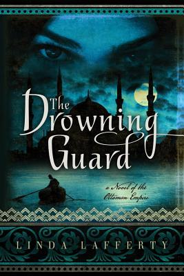 The Drowning Guard: A Novel of the Ottoman Empire Linda Lafferty