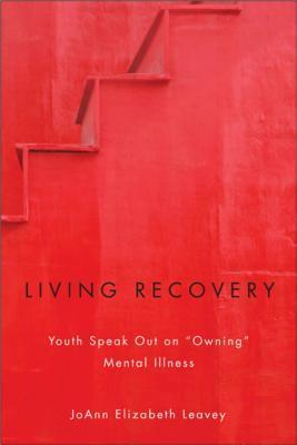 Living Recovery: Youth Speak Out on Aowninga Mental Illness Joann Elizabeth Leavey
