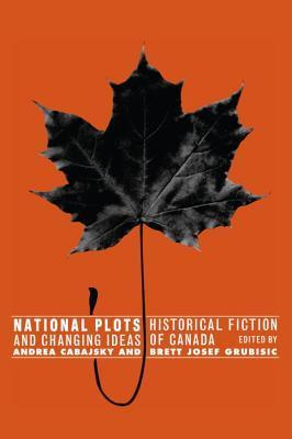 National Plots: Historical Fiction and Changing Ideas of Canada Andrea Cabajsky