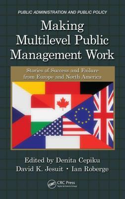 Making Multilevel Public Management Work: Stories of Success and Failure from Europe and North America  by  Denita Cepiku