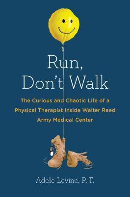 Run, Dont Walk: The Curious and Chaotic Life of a Physical Therapist Inside Walter Reed Army Medical Center  by  Adele Levine