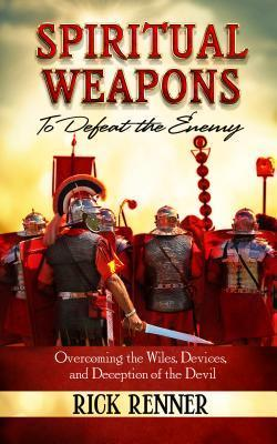 Spiritual Weapons to Defeat the Enemy: Overcoming the Wiles, Devices, and Deception of the Devil Rick Renner