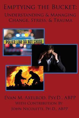 Emptying the Bucket: : Understanding & Managing Change, Stress, & Trauma Evan M. Axelrod