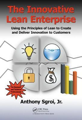 The Innovative Lean Enterprise: Using the Principles of Lean to Create and Deliver Innovation to Customers Anthony Sgroi Jr.