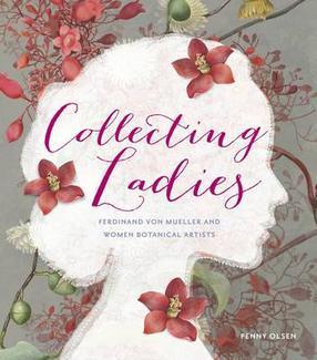 Collecting Ladies, Ferdinand Von Mueller and Women Botanical Artists  by  Penny Olsen