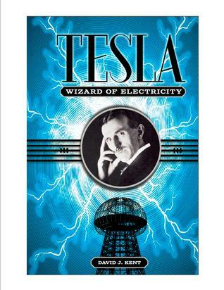 Tesla: The Wizard of Electricity David J. Kent