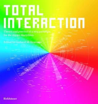Total Interaction: Theory and Practice of a New Paradigm for the Design Disciplines Gerhard M Buurman