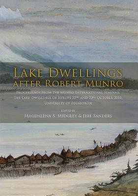 Lake Dwellings After Robert Munro. Proceedings from the Munro International Seminar: The Lake Dwellings of Europe 22nd and 23rd October 2010, University of Edinburgh Magdalena S. Midgley
