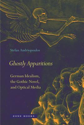 Ghostly Apparitions: German Idealism, the Gothic Novel, and Optical Media  by  Stefan Andriopoulos