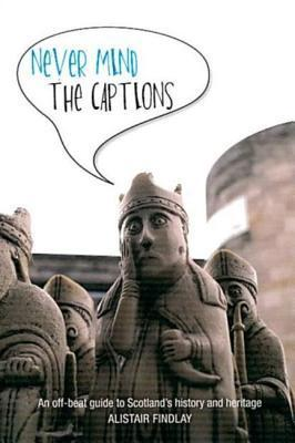 Never Mind the Captions: An Off-Beat Guide to Scotlands History and Heritage  by  Alistair Findlay