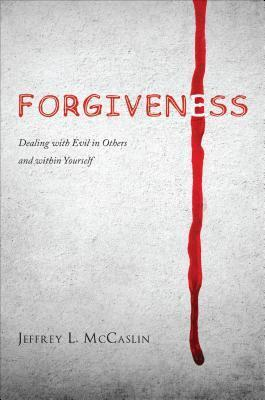 Forgiveness: Dealing with Evil in Others and Within Yourself  by  Jeffrey L McCaslin