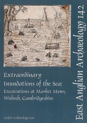Extraordinary Inundations of the Sea: Excavations at Market Mews, Wisbech, Cambridgeshire Mark Hinman