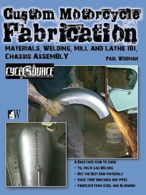 Custom Motorcycle Fabrication: Materials, Welding, Mill and Lathe, Frame Construction  by  Paul Wideman