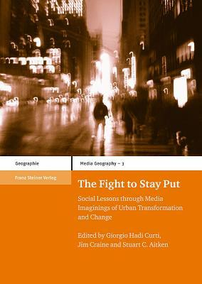 The Fight to Stay Put: Social Lessons Through Media Imaginings of Urban Transformation and Change  by  Stuart C. Aitken