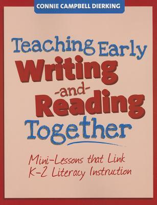 Teaching Early Writing and Reading Together: Mini-Lessons That Link K-2 Literacy Instruction  by  Connie Dierking