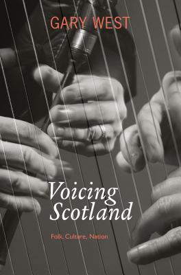 Voicing Scotland: Culture and Tradition in a Modern Nation  by  Gary West