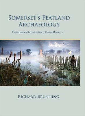 Somersets Peatland Archaeology: Managing and Investigating a Fragile Resource  by  Richard Brunning