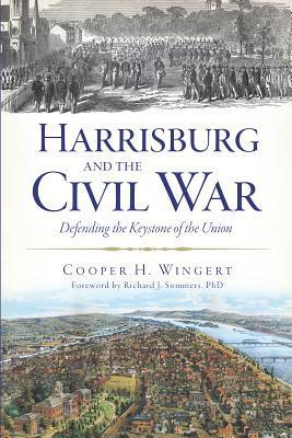 Harrisburg and the Civil War: Defending the Keystone of the Union  by  Cooper H Wingert