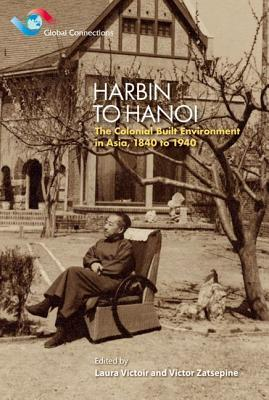 Harbin to Hanoi: Colonial Built Environment in Asia, 1840 to 1940  by  Laura Victoir