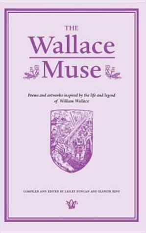 The Wallace Muse: Poems and Artworks Inspired the Life and Legend of William Wallace by Lesley Duncan