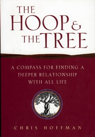 Hoop and the Tree: A Compass for Finding a Deeper Relationship with All Life Chris Hoffman
