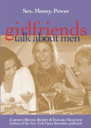 Girlfriends Talk About Men: Sex, Money, Power Carmen Renee Berry