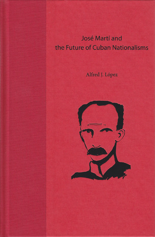 José Martí and the Future of Cuban Nationalisms  by  Alfred J. López