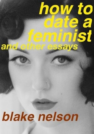 How To Date A Feminist And Other Essays Blake Nelson