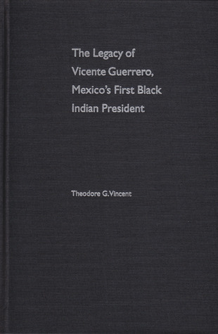 The Legacy of Vicente Guerrero, Mexicos First Black Indian President  by  Theodore G. Vincent