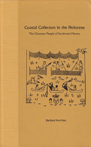 Coastal Collectors in the Holocene: The Chantuto People of Southwest Mexico  by  Barbara Voorhies