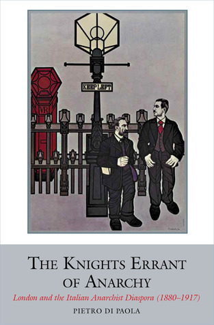 The Knights Errant of Anarchy: London and the Italian Anarchist Diaspora (1880-1917) Pietro Di Paola