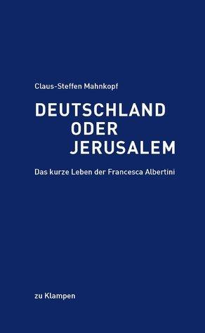 Deutschland oder Jerusalem. Das kurze Leben der Francesca Albertini  by  Claus-Steffen Mahnkopf