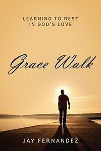 Grace Walk: Learning to Rest in Gods Love Jay   Fernandez