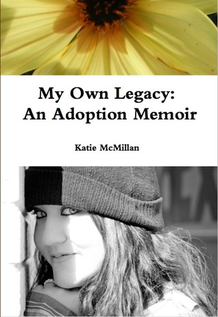 My Own Legacy: An Adoption Memoir Katie McMillan