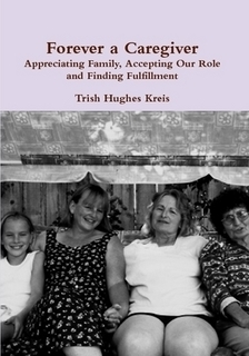 Forever a Caregiver: Appreciating Family, Accepting Our Role, and Finding Fulfillment  by  Trish Hughes Kreis