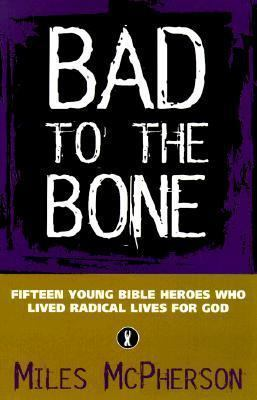 Bad to the Bone: Fifteen Cool Bible Heroes Who Lived Radical Lives for God Miles McPherson