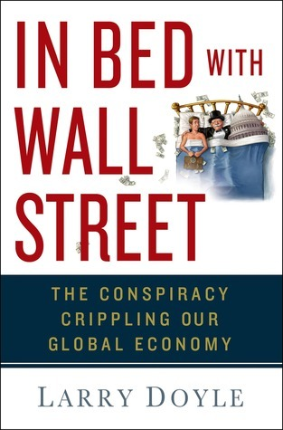 In Bed with Wall Street: The Conspiracy Crippling Our Global Economy  by  Larry  Doyle