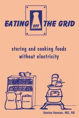 Eating Off the Grid: Storing and Cooking Foods Without Electricity Denise Hansen