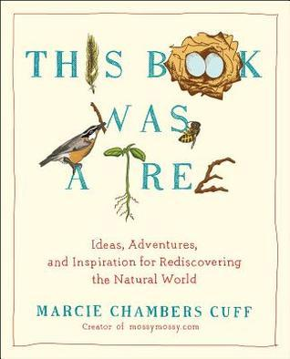 This Book Was a Tree: Ideas, Adventures, and Inspiration for Rediscovering the Natural World Marcie Chambers Cuff