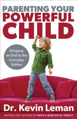 Parenting Your Powerful Child: Bringing an End to the Everyday Battles Kevin Leman