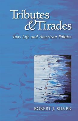 Tributes and Tirades: Taos Life and American Politics Robert J Silver